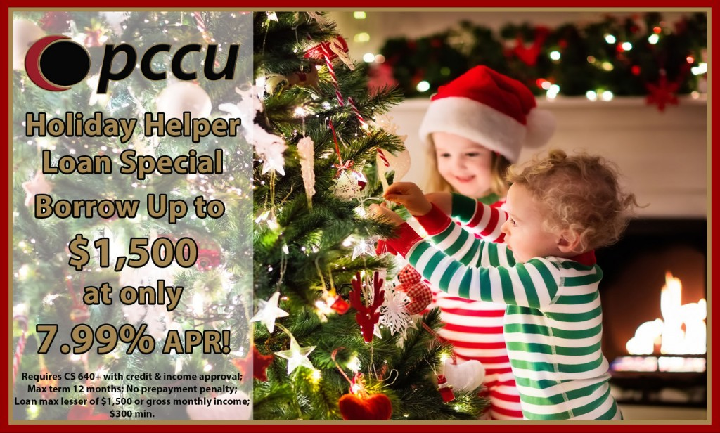 Holiday Helper Loan Special - Requires CS 640+ with credit & income approval; Max term 12 months; No prepayment penalty; Loan max lesser of $1,500 or gross monthly income; $300 min.